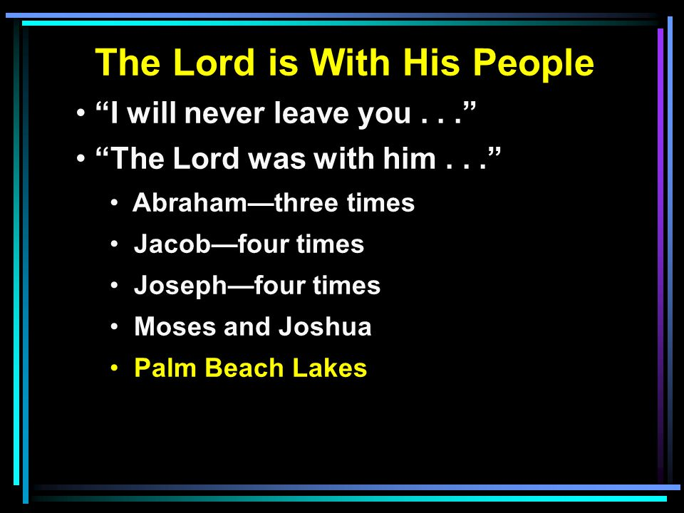 The Lord is With His People I will never leave you... The Lord was with him... Abraham—three times Jacob—four times Joseph—four times Moses and Joshua Palm Beach Lakes