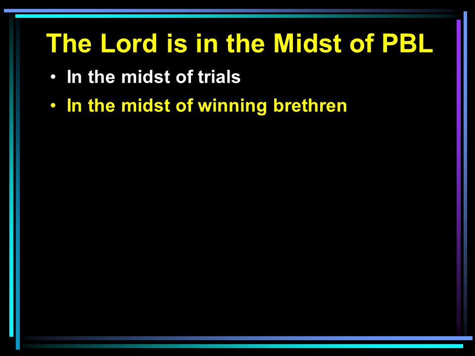 The Lord is in the Midst of PBL In the midst of trials In the midst of winning brethren