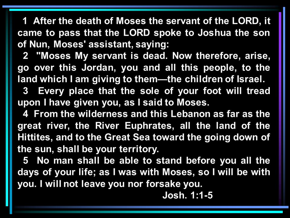 1 After the death of Moses the servant of the LORD, it came to pass that the LORD spoke to Joshua the son of Nun, Moses assistant, saying: 2 Moses My servant is dead.