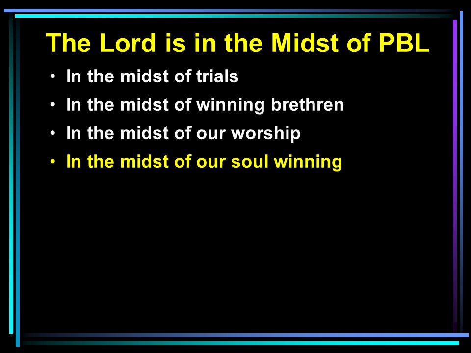 The Lord is in the Midst of PBL In the midst of trials In the midst of winning brethren In the midst of our worship In the midst of our soul winning
