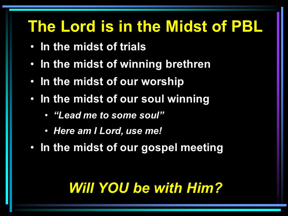 The Lord is in the Midst of PBL In the midst of trials In the midst of winning brethren In the midst of our worship In the midst of our soul winning Lead me to some soul Here am I Lord, use me.