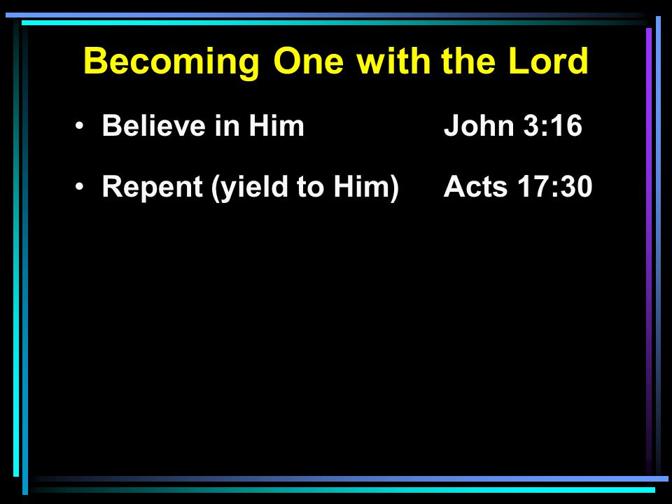 Becoming One with the Lord Believe in HimJohn 3:16 Repent (yield to Him) Acts 17:30