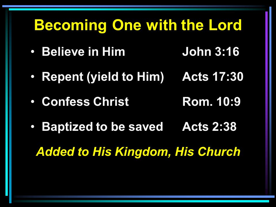 Becoming One with the Lord Believe in HimJohn 3:16 Repent (yield to Him) Acts 17:30 Confess ChristRom.
