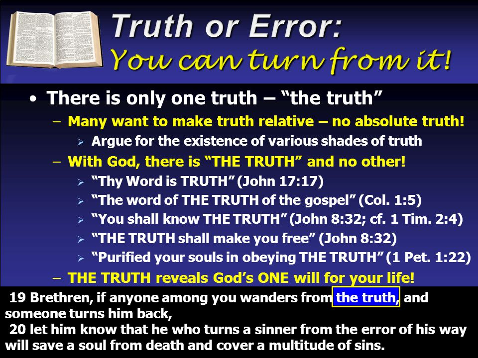 There is only one truth – the truth –Many want to make truth relative – no absolute truth.