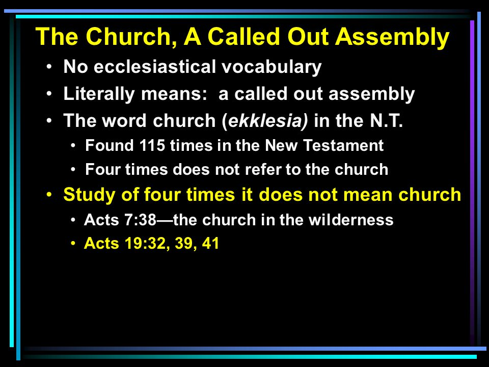 The Church, A Called Out Assembly No ecclesiastical vocabulary Literally means: a called out assembly The word church (ekklesia) in the N.T.