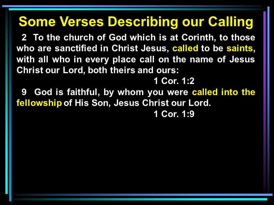 Some Verses Describing our Calling 2 To the church of God which is at Corinth, to those who are sanctified in Christ Jesus, called to be saints, with all who in every place call on the name of Jesus Christ our Lord, both theirs and ours: 1 Cor.