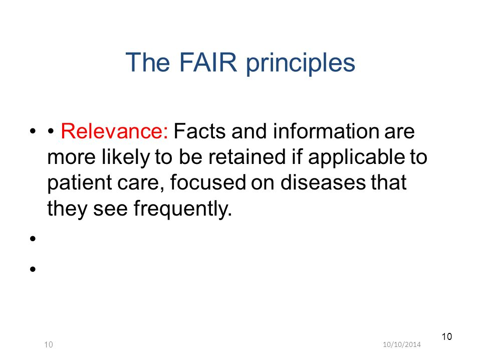10/10/ The FAIR principles Relevance: Facts and information are more likely to be retained if applicable to patient care, focused on diseases that they see frequently.