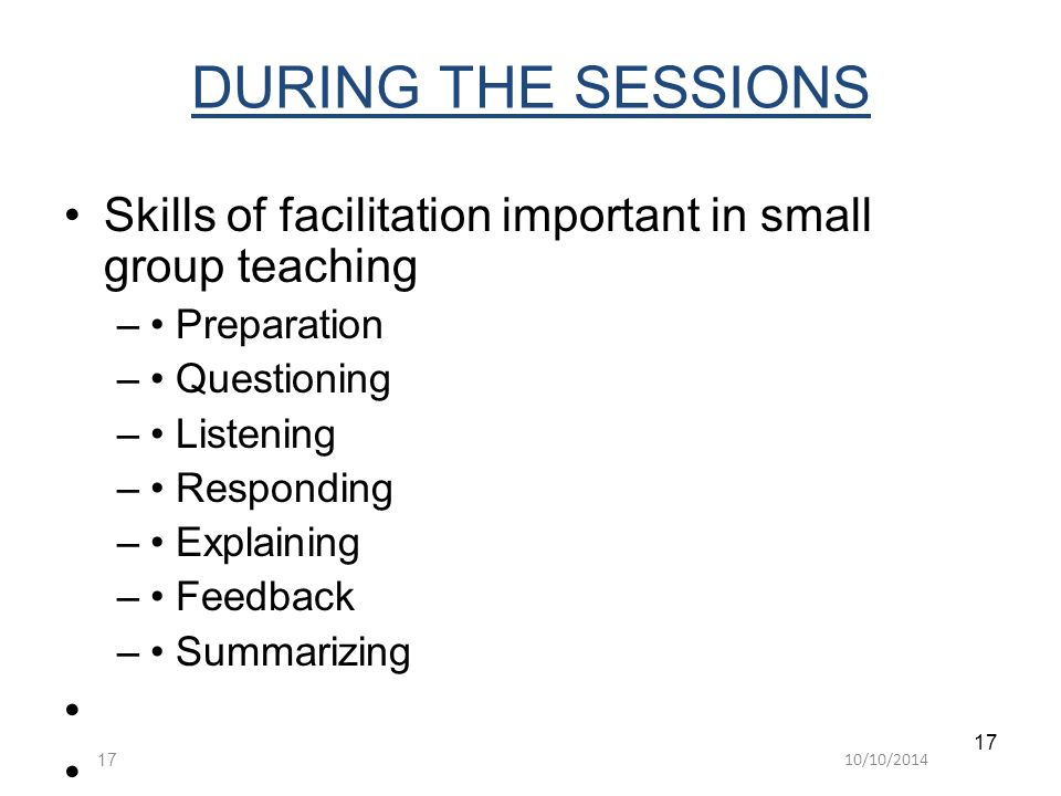 10/10/ DURING THE SESSIONS Skills of facilitation important in small group teaching – Preparation – Questioning – Listening – Responding – Explaining – Feedback – Summarizing