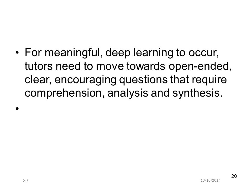 10/10/ For meaningful, deep learning to occur, tutors need to move towards open-ended, clear, encouraging questions that require comprehension, analysis and synthesis.