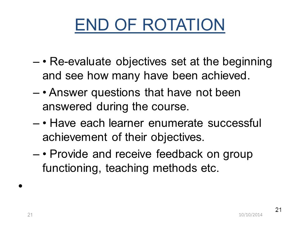 10/10/ END OF ROTATION – Re-evaluate objectives set at the beginning and see how many have been achieved.