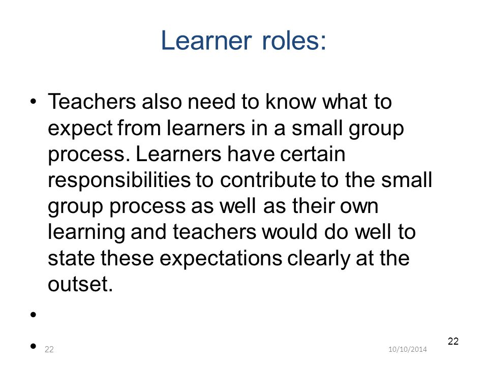 10/10/ Learner roles: Teachers also need to know what to expect from learners in a small group process.