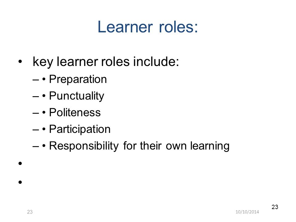 10/10/ Learner roles: key learner roles include: – Preparation – Punctuality – Politeness – Participation – Responsibility for their own learning