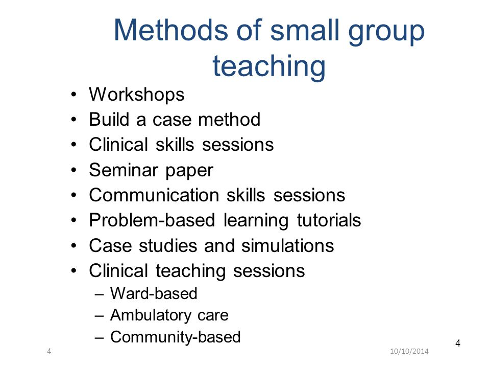 10/10/ Methods of small group teaching Workshops Build a case method Clinical skills sessions Seminar paper Communication skills sessions Problem-based learning tutorials Case studies and simulations Clinical teaching sessions –Ward-based –Ambulatory care –Community-based