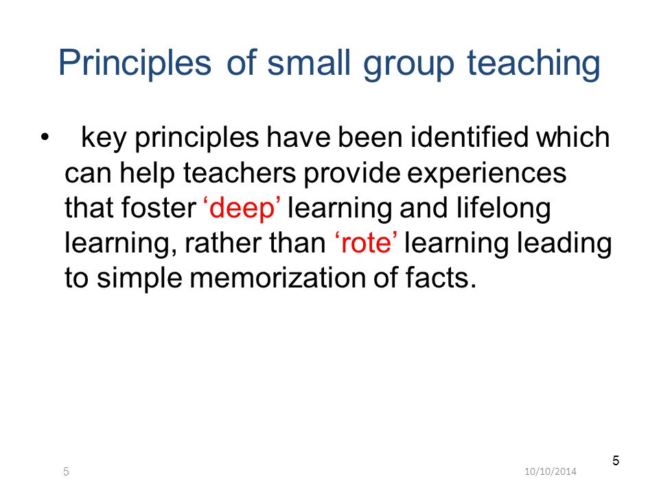 10/10/ Principles of small group teaching key principles have been identified which can help teachers provide experiences that foster 'deep' learning and lifelong learning, rather than 'rote' learning leading to simple memorization of facts.