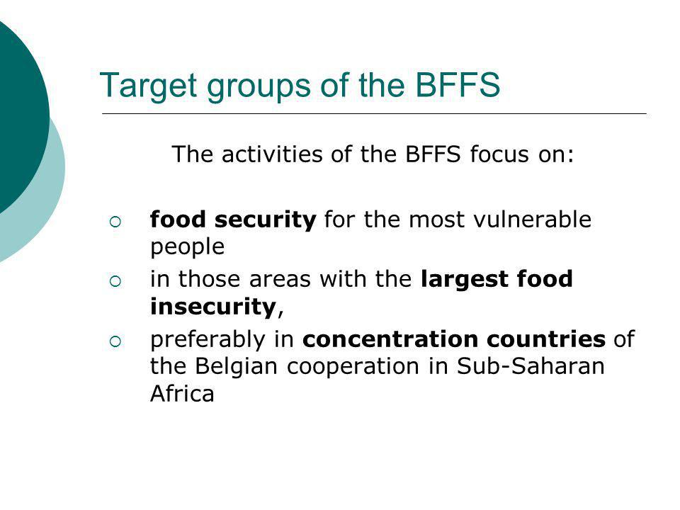 Target groups of the BFFS The activities of the BFFS focus on:  food security for the most vulnerable people  in those areas with the largest food insecurity,  preferably in concentration countries of the Belgian cooperation in Sub-Saharan Africa