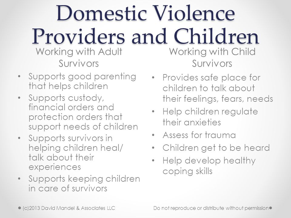 Domestic Violence Providers and Children Working with Adult Survivors Working with Child Survivors (c)2013 David Mandel & Associates LLC Do not reproduce or distribute without permission Supports good parenting that helps children Supports custody, financial orders and protection orders that support needs of children Supports survivors in helping children heal/ talk about their experiences Supports keeping children in care of survivors Provides safe place for children to talk about their feelings, fears, needs Help children regulate their anxieties Assess for trauma Children get to be heard Help develop healthy coping skills