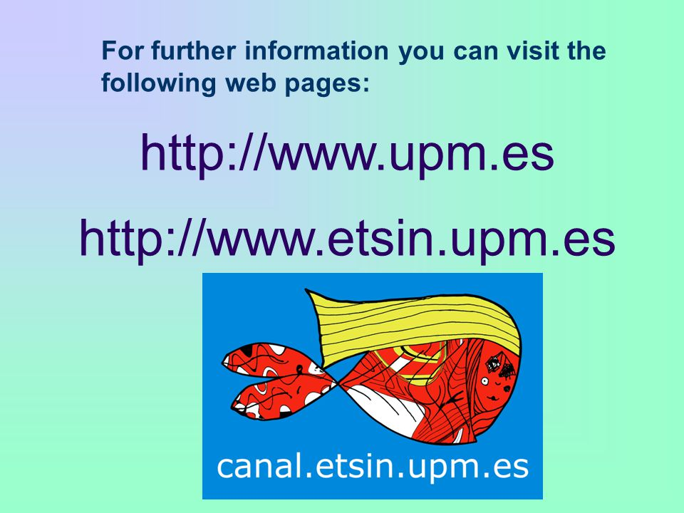 For further information you can visit the following web pages: http://www.upm.es http://www.etsin.upm.es