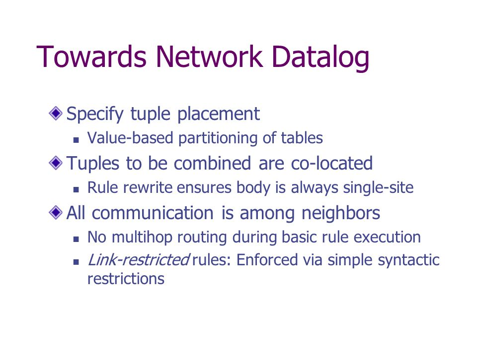 Towards Network Datalog Specify tuple placement Value-based partitioning of tables Tuples to be combined are co-located Rule rewrite ensures body is always single-site All communication is among neighbors No multihop routing during basic rule execution Link-restricted rules: Enforced via simple syntactic restrictions