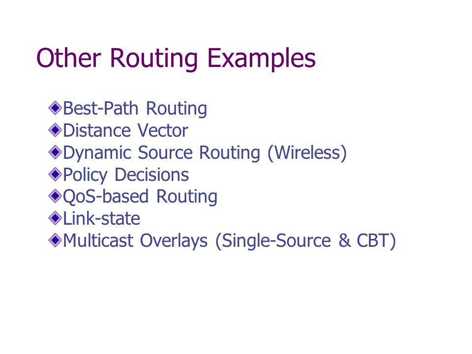 Other Routing Examples Best-Path Routing Distance Vector Dynamic Source Routing (Wireless) Policy Decisions QoS-based Routing Link-state Multicast Overlays (Single-Source & CBT)