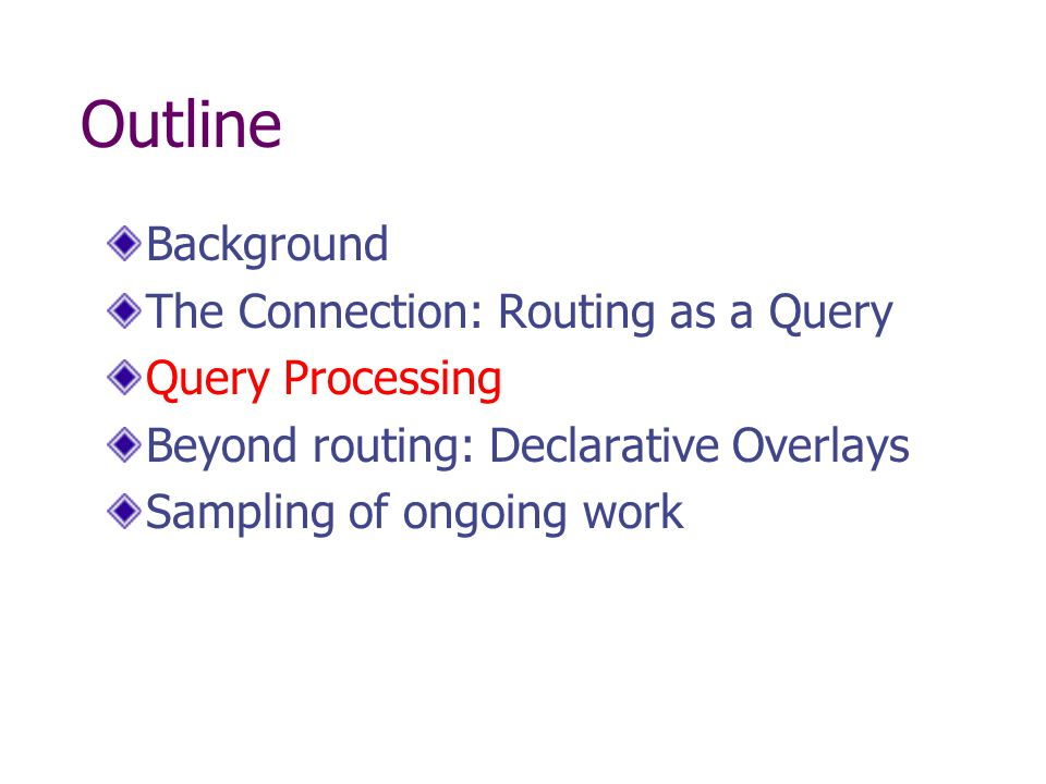 Outline Background The Connection: Routing as a Query Query Processing Beyond routing: Declarative Overlays Sampling of ongoing work