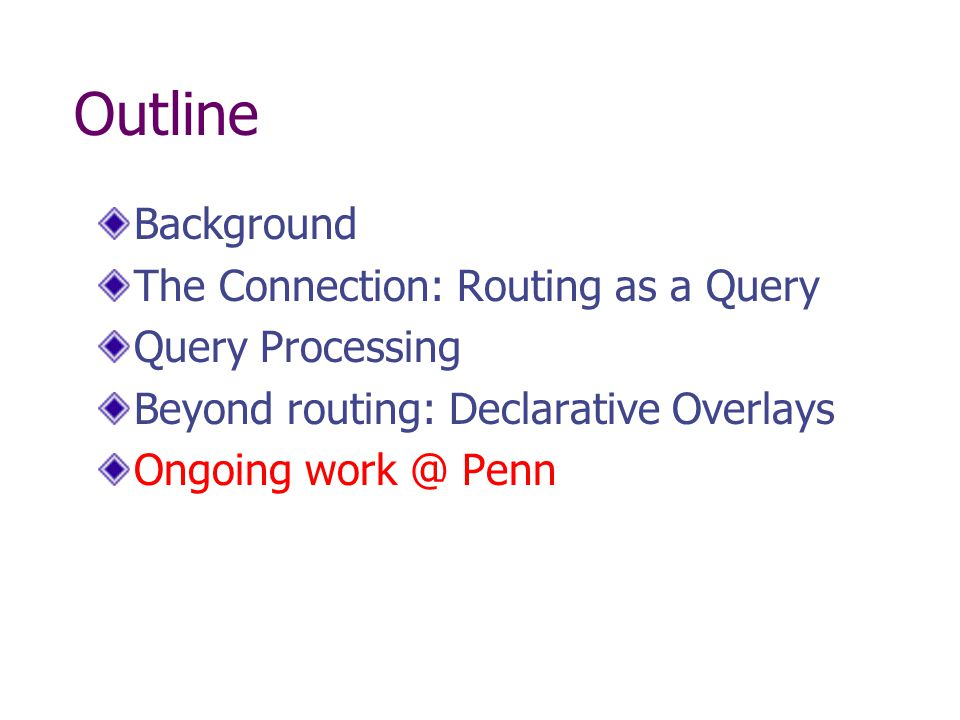 Outline Background The Connection: Routing as a Query Query Processing Beyond routing: Declarative Overlays Ongoing Penn
