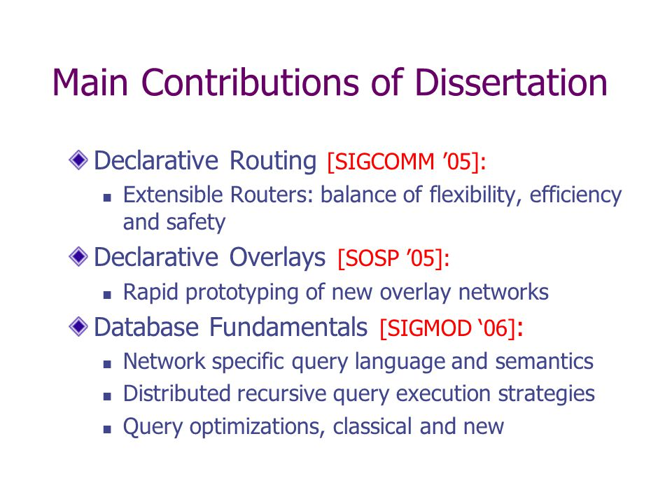 Main Contributions of Dissertation Declarative Routing [SIGCOMM '05]: Extensible Routers: balance of flexibility, efficiency and safety Declarative Overlays [SOSP '05]: Rapid prototyping of new overlay networks Database Fundamentals [SIGMOD '06] : Network specific query language and semantics Distributed recursive query execution strategies Query optimizations, classical and new