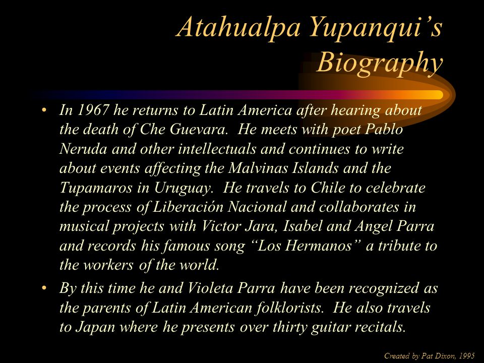 Created by Pat Dixon, 1995 Atahualpa Yupanqui's Biography In 1945 he joined the Communist Party (which he left in 1952) and during the ensuing two years he was detained eight times by Perón's regime, which also placed a total ban on his recordings and live performances.