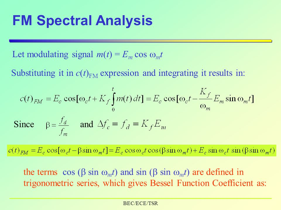 BEC/ECE/TSR FM Spectral Analysis Let modulating signal m(t) = E m cos  m t Substituting it in c(t) FM expression and integrating it results in: Sinceand the terms cos (  sin  m t) and sin (  sin  m t) are defined in trigonometric series, which gives Bessel Function Coefficient as: