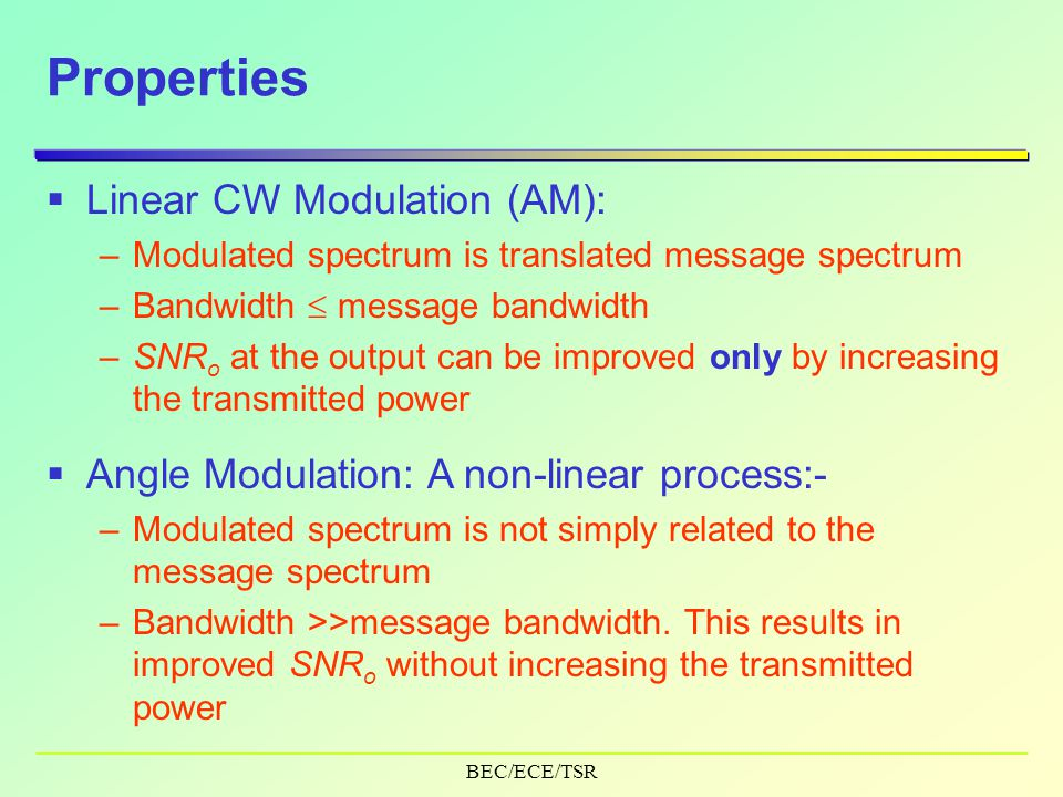 BEC/ECE/TSR Properties  Linear CW Modulation (AM): –Modulated spectrum is translated message spectrum –Bandwidth  message bandwidth –SNR o at the output can be improved only by increasing the transmitted power  Angle Modulation: A non-linear process:- –Modulated spectrum is not simply related to the message spectrum –Bandwidth >>message bandwidth.