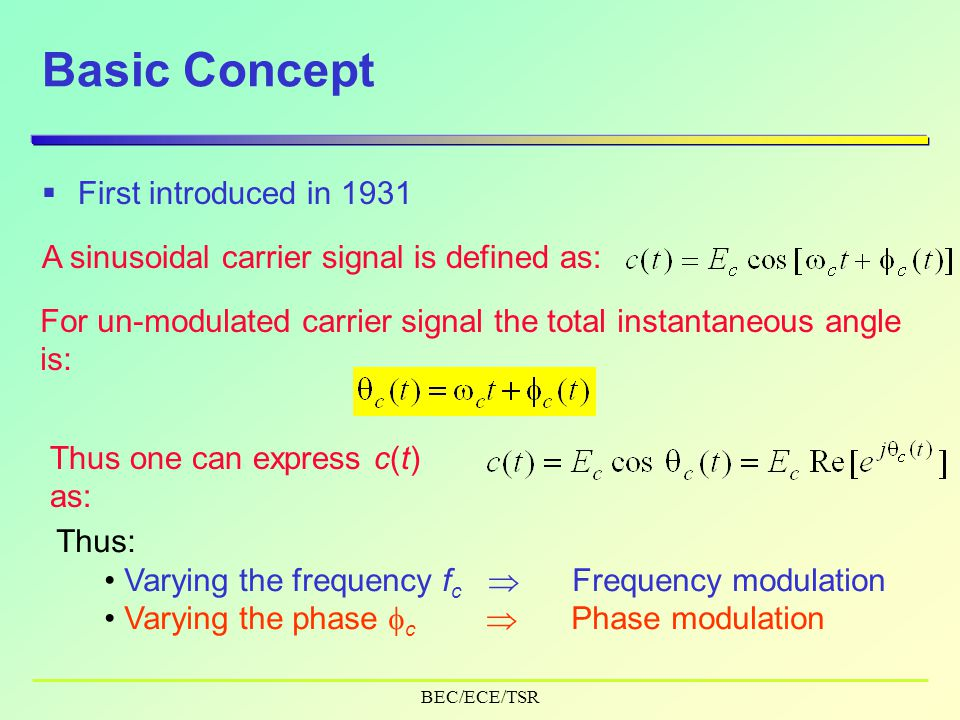 BEC/ECE/TSR Basic Concept  First introduced in 1931 A sinusoidal carrier signal is defined as: For un-modulated carrier signal the total instantaneous angle is: Thus one can express c(t) as: Thus: Varying the frequency f c  Frequency modulation Varying the phase  c  Phase modulation