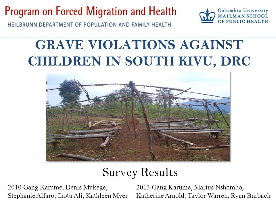 GRAVE VIOLATIONS AGAINST CHILDREN IN SOUTH KIVU, DRC Survey Results 2010 Gang Karume, Denis Mukege, Stephanie Alfaro, Ihotu Ali, Kathleen Myer 2013 Gang Karume, Marius Nshombo, Katherine Arnold, Taylor Warren, Ryan Burbach