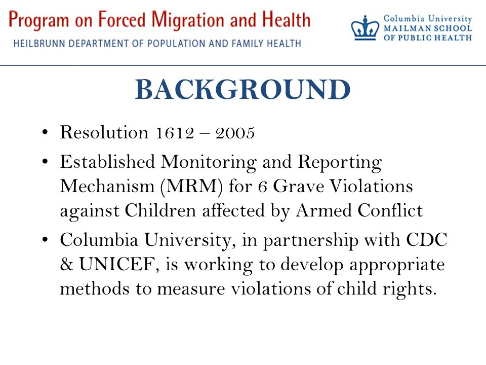 BACKGROUND Resolution 1612 – 2005 Established Monitoring and Reporting Mechanism (MRM) for 6 Grave Violations against Children affected by Armed Conflict Columbia University, in partnership with CDC & UNICEF, is working to develop appropriate methods to measure violations of child rights.