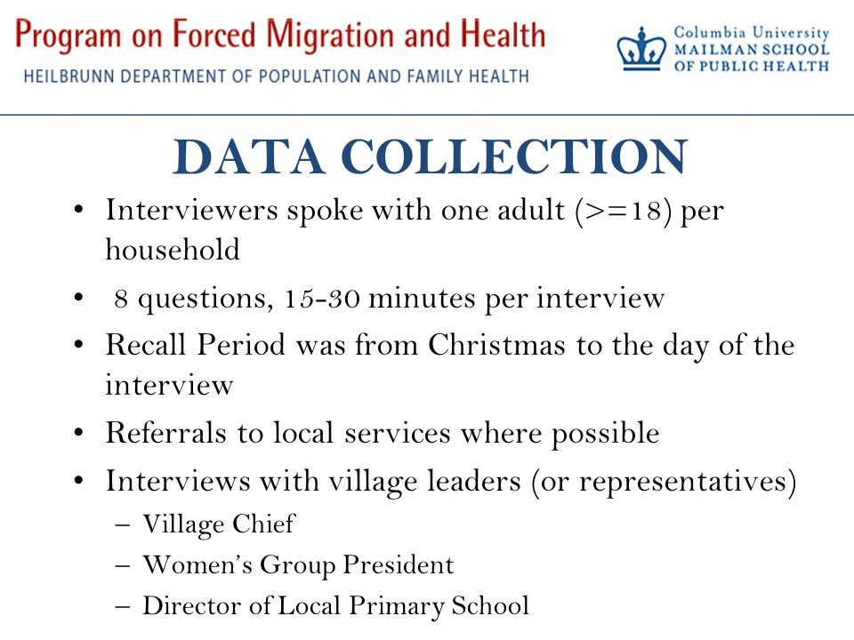 DATA COLLECTION Interviewers spoke with one adult (>=18) per household 8 questions, 15-30 minutes per interview Recall Period was from Christmas to the day of the interview Referrals to local services where possible Interviews with village leaders (or representatives) –Village Chief –Women's Group President –Director of Local Primary School