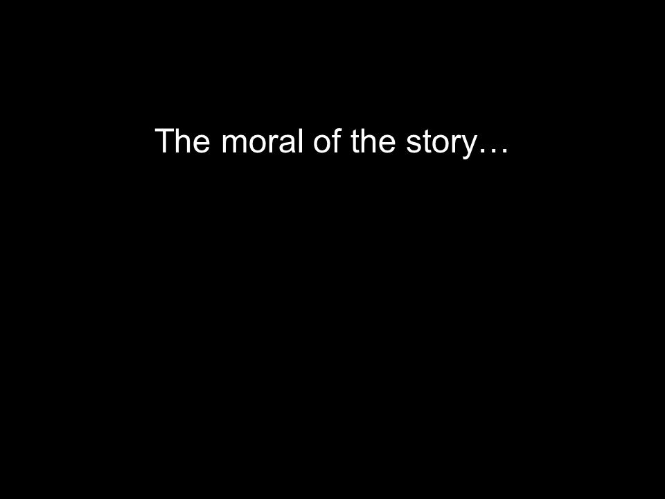 The moral of the story…