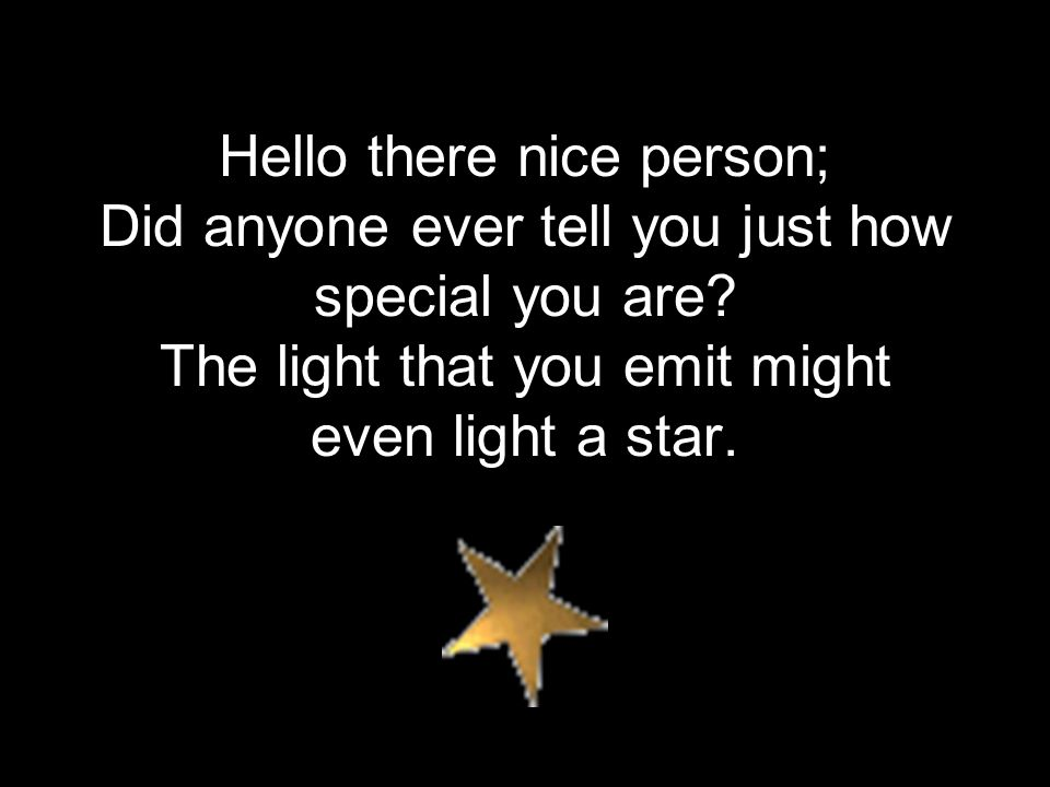 Hello there nice person; Did anyone ever tell you just how special you are.