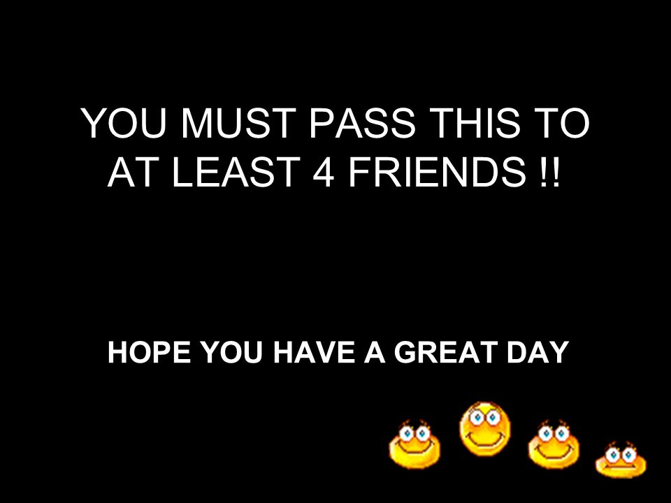 YOU MUST PASS THIS TO AT LEAST 4 FRIENDS !! HOPE YOU HAVE A GREAT DAY
