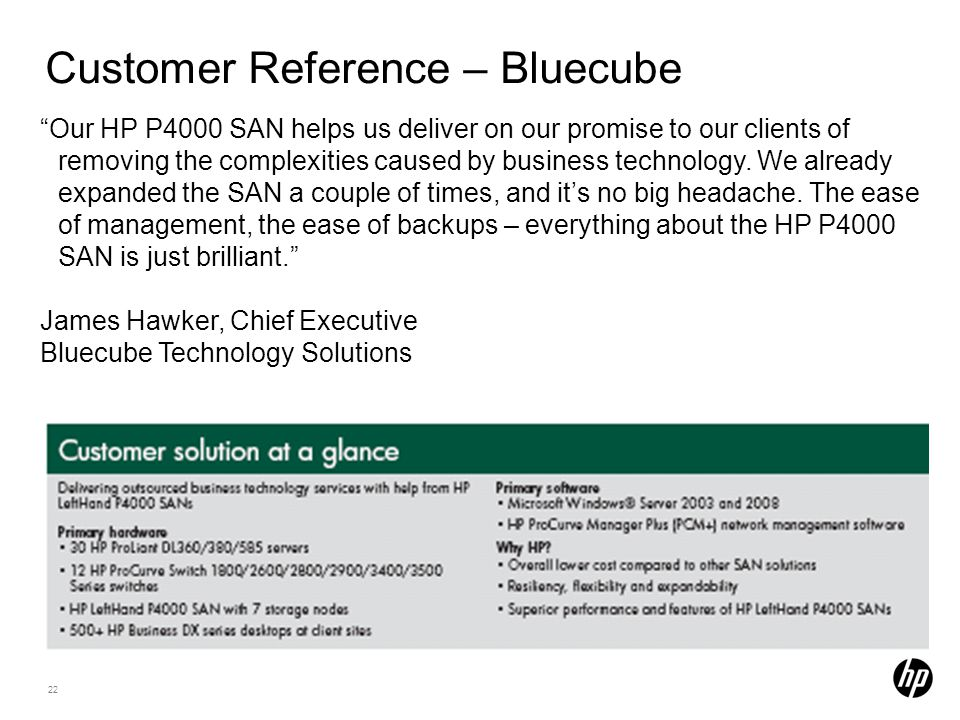 22 Customer Reference – Bluecube Our HP P4000 SAN helps us deliver on our promise to our clients of removing the complexities caused by business technology.