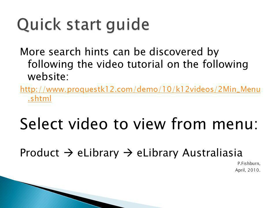 More search hints can be discovered by following the video tutorial on the following website: http://www.proquestk12.com/demo/10/k12videos/2Min_Menu.shtml Select video to view from menu: Product  eLibrary  eLibrary Australiasia P.Fishburn, April, 2010.