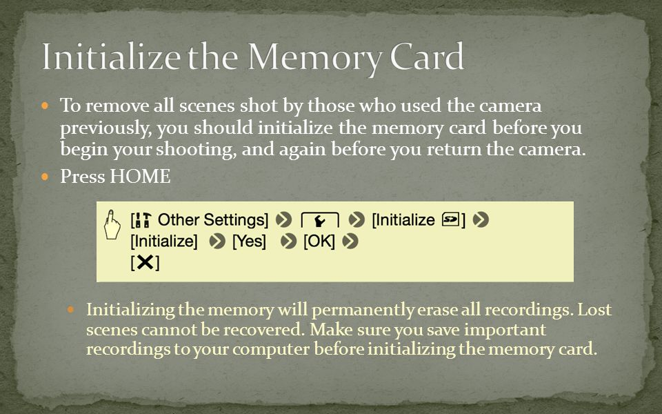 To remove all scenes shot by those who used the camera previously, you should initialize the memory card before you begin your shooting, and again before you return the camera.