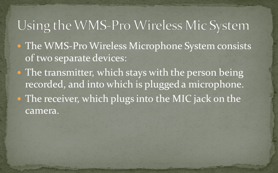 The WMS-Pro Wireless Microphone System consists of two separate devices: The transmitter, which stays with the person being recorded, and into which is plugged a microphone.