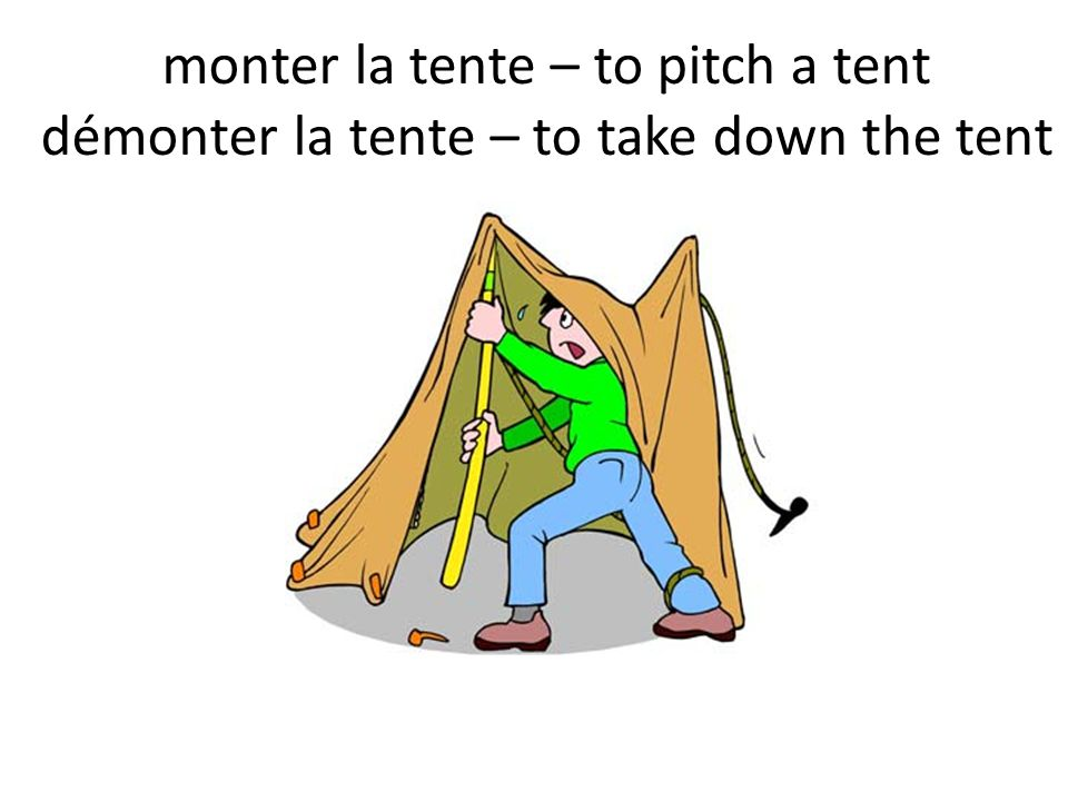 monter la tente – to pitch a tent démonter la tente – to take down the tent