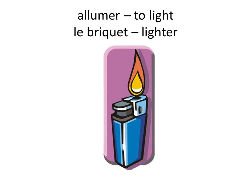 allumer – to light le briquet – lighter