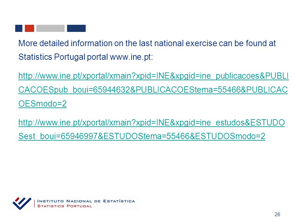 26 More detailed information on the last national exercise can be found at Statistics Portugal portal www.ine.pt: http://www.ine.pt/xportal/xmain xpid=INE&xpgid=ine_publicacoes&PUBLI CACOESpub_boui=65944632&PUBLICACOEStema=55466&PUBLICAC OESmodo=2 http://www.ine.pt/xportal/xmain xpid=INE&xpgid=ine_estudos&ESTUDO Sest_boui=65946997&ESTUDOStema=55466&ESTUDOSmodo=2