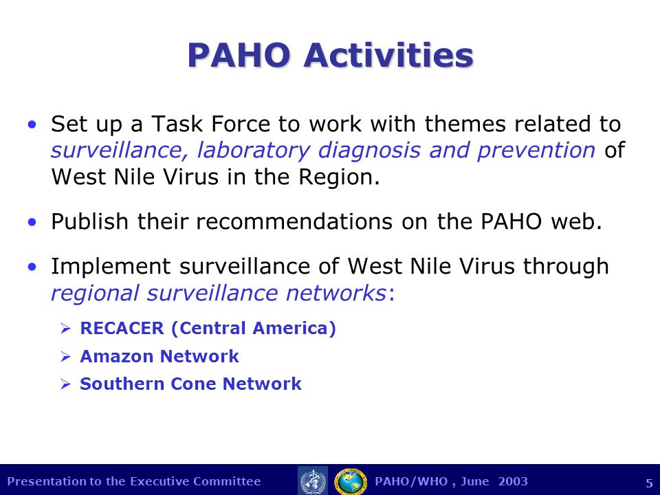 Presentation to the Executive Committee PAHO/WHO, June PAHO Activities Set up a Task Force to work with themes related to surveillance, laboratory diagnosis and prevention of West Nile Virus in the Region.