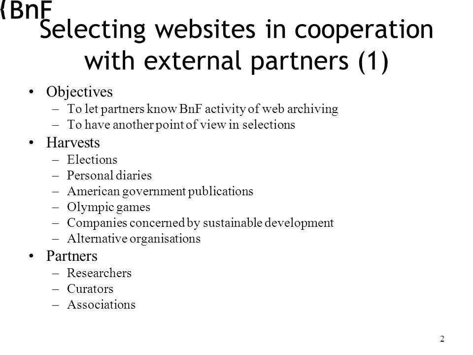 2 Selecting websites in cooperation with external partners (1) Objectives –To let partners know BnF activity of web archiving –To have another point of view in selections Harvests –Elections –Personal diaries –American government publications –Olympic games –Companies concerned by sustainable development –Alternative organisations Partners –Researchers –Curators –Associations
