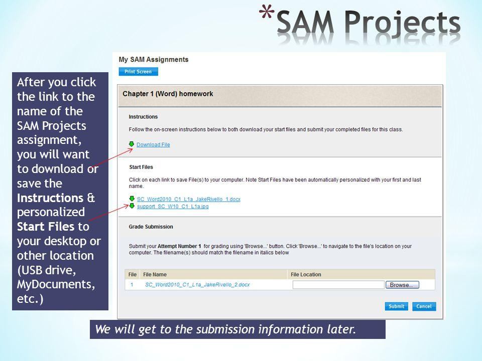 After you click the link to the name of the SAM Projects assignment, you will want to download or save the Instructions & personalized Start Files to your desktop or other location (USB drive, MyDocuments, etc.) We will get to the submission information later.