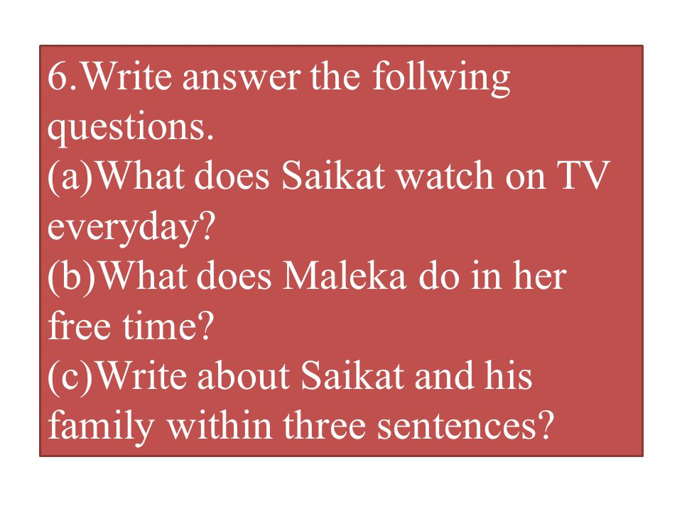 6.Write answer the follwing questions. (a)What does Saikat watch on TV everyday.