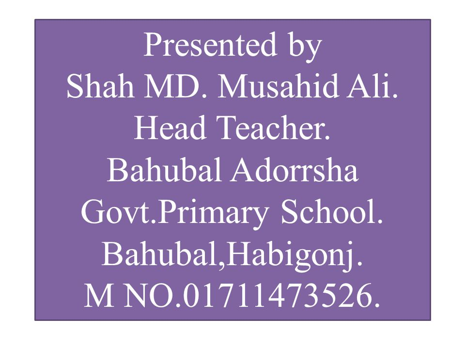 Presented by Shah MD. Musahid Ali. Head Teacher.