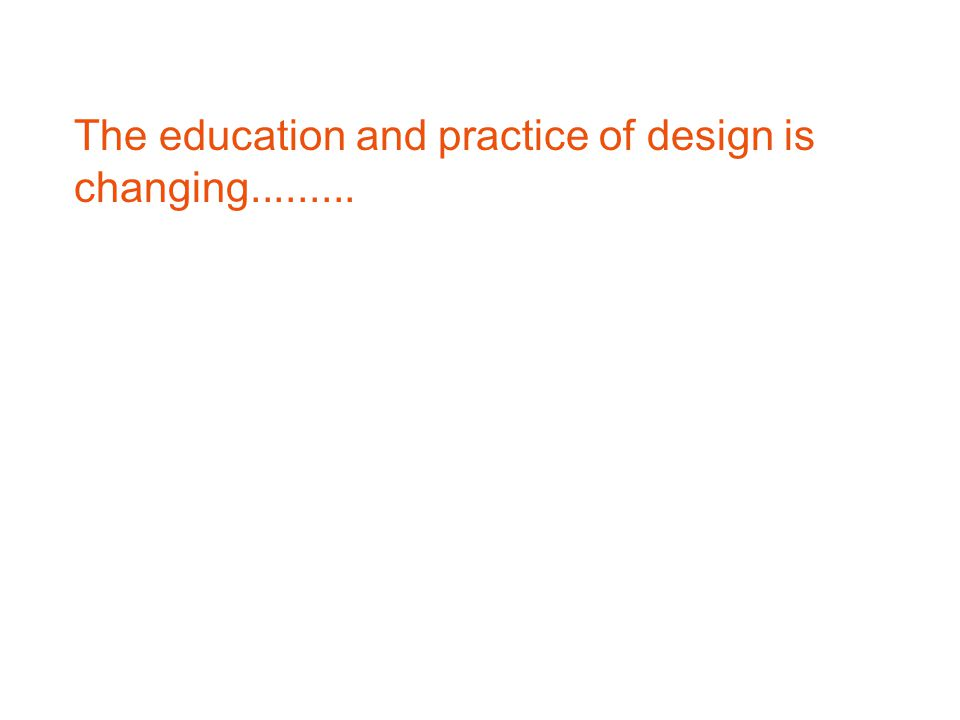The education and practice of design is changing.........