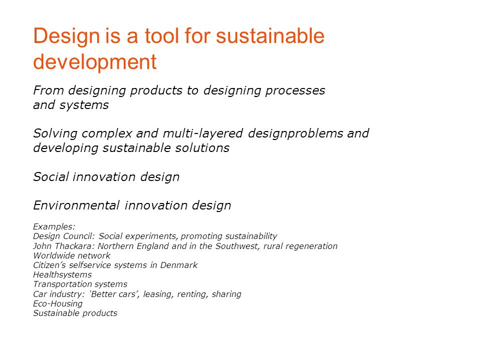 From designing products to designing processes and systems Solving complex and multi-layered designproblems and developing sustainable solutions Social innovation design Environmental innovation design Examples: Design Council: Social experiments, promoting sustainability John Thackara: Northern England and in the Southwest, rural regeneration Worldwide network Citizen's selfservice systems in Denmark Healthsystems Transportation systems Car industry: 'Better cars', leasing, renting, sharing Eco-Housing Sustainable products Design is a tool for sustainable development